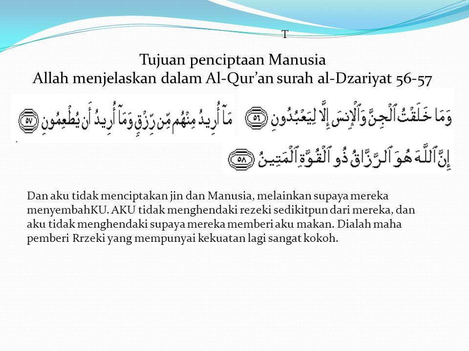 Tujuan penciptaan Manusia Allah menjelaskan dalam Al-Qur'an surah al-Dzariyat 56-57 Dan aku tidak menciptakan jin dan Manusia, melainkan supaya mereka menyembahKU.
