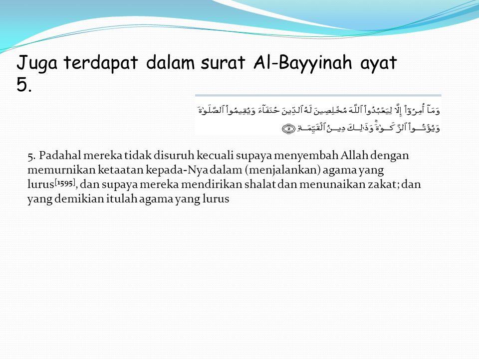 Juga terdapat dalam surat Al-Bayyinah ayat 5. 5. Padahal mereka tidak disuruh kecuali supaya menyembah Allah dengan memurnikan ketaatan kepada-Nya dal