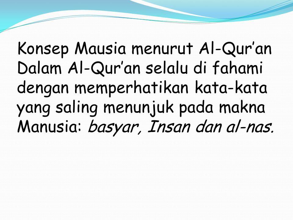 Konsep Mausia menurut Al-Qur'an Dalam Al-Qur'an selalu di fahami dengan memperhatikan kata-kata yang saling menunjuk pada makna Manusia: basyar, Insan