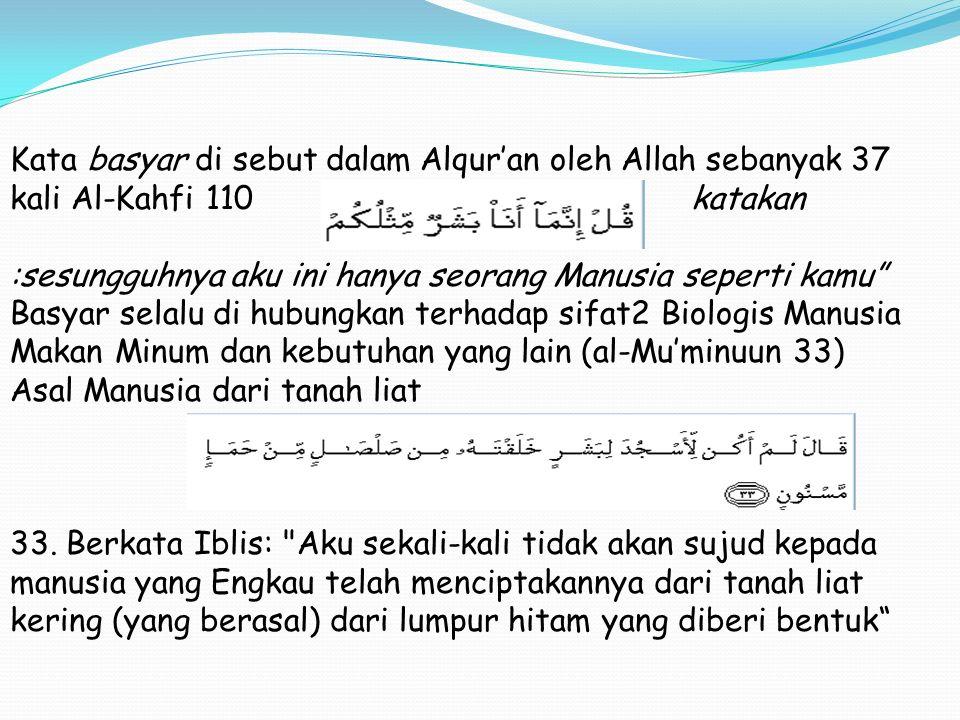 Kata basyar di sebut dalam Alqur'an oleh Allah sebanyak 37 kali Al-Kahfi 110 katakan :sesungguhnya aku ini hanya seorang Manusia seperti kamu Basyar selalu di hubungkan terhadap sifat2 Biologis Manusia Makan Minum dan kebutuhan yang lain (al-Mu'minuun 33) Asal Manusia dari tanah liat 33.