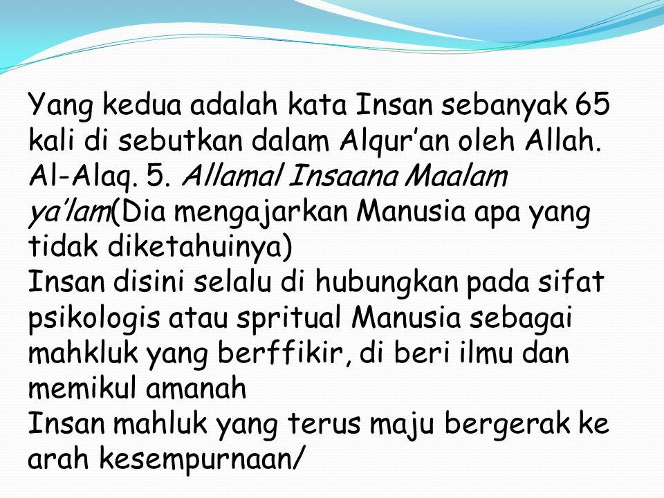 Yang kedua adalah kata Insan sebanyak 65 kali di sebutkan dalam Alqur'an oleh Allah. Al-Alaq. 5. Allamal Insaana Maalam ya'lam(Dia mengajarkan Manusia