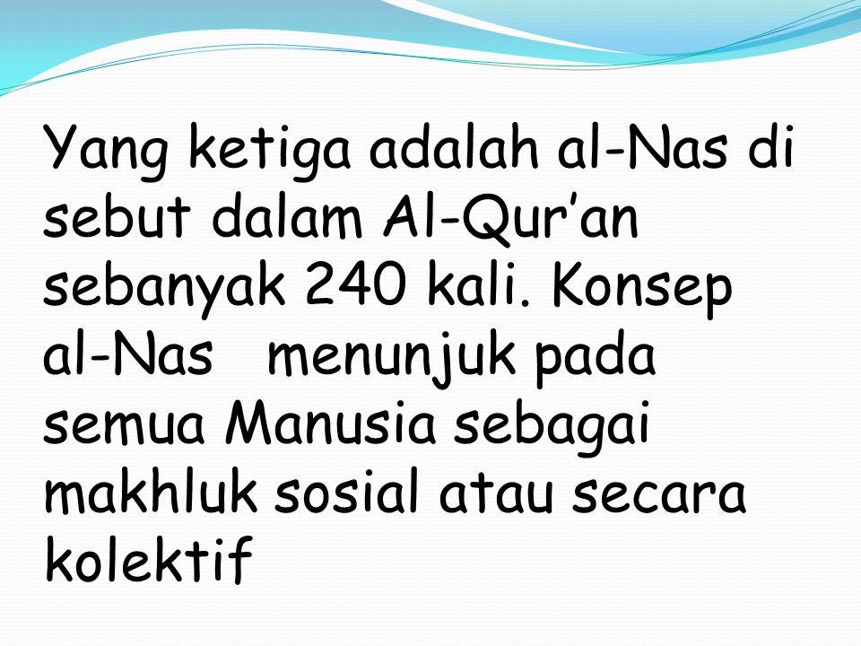 Yang ketiga adalah al-Nas di sebut dalam Al-Qur'an sebanyak 240 kali. Konsep al-Nas menunjuk pada semua Manusia sebagai makhluk sosial atau secara kol
