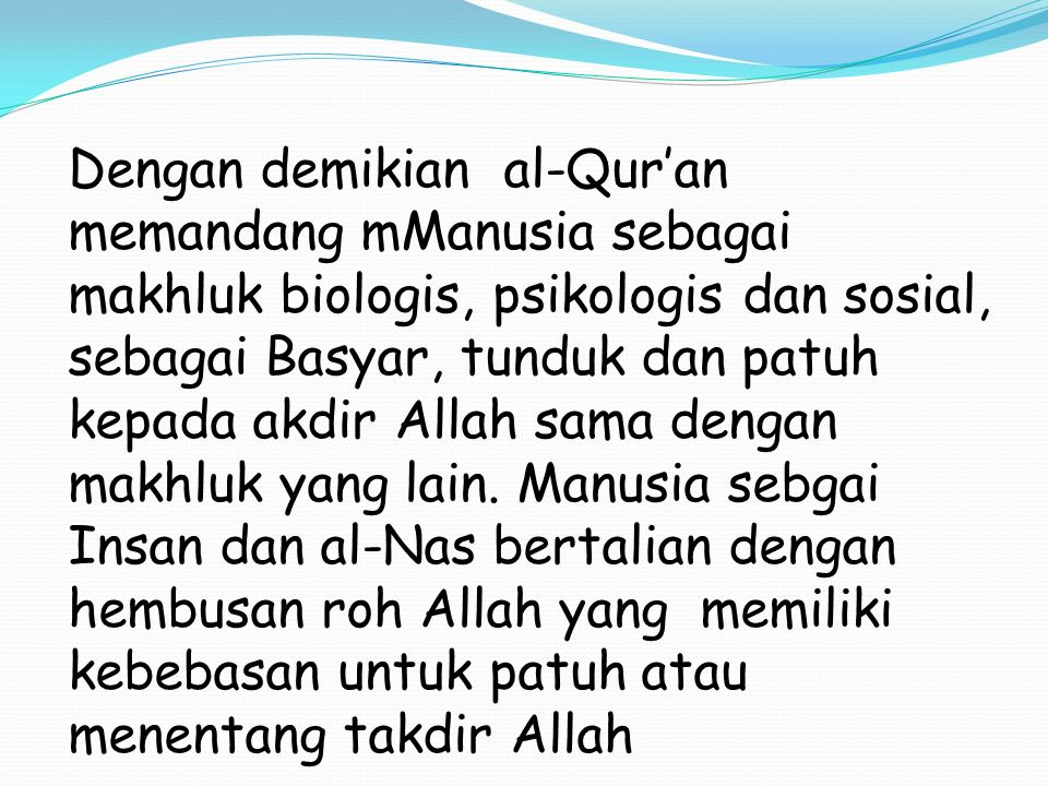 Dengan demikian al-Qur'an memandang mManusia sebagai makhluk biologis, psikologis dan sosial, sebagai Basyar, tunduk dan patuh kepada akdir Allah sama