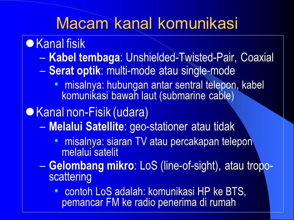 Macam kanal komunikasi Kanal fisik – Kabel tembaga : Unshielded-Twisted-Pair, Coaxial – Serat optik : multi-mode atau single-mode misalnya: hubungan antar sentral telepon, kabel komunikasi bawah laut (submarine cable) Kanal non-Fisik (udara) – Melalui Satellite : geo-stationer atau tidak misalnya: siaran TV atau percakapan telepon melalui satelit – Gelombang mikro : LoS (line-of-sight), atau tropo- scattering contoh LoS adalah: komunikasi HP ke BTS, pemancar FM ke radio penerima di rumah