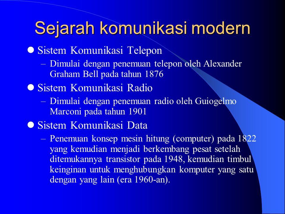 Sejarah komunikasi modern Sistem Komunikasi Telepon –Dimulai dengan penemuan telepon oleh Alexander Graham Bell pada tahun 1876 Sistem Komunikasi Radio –Dimulai dengan penemuan radio oleh Guiogelmo Marconi pada tahun 1901 Sistem Komunikasi Data –Penemuan konsep mesin hitung (computer) pada 1822 yang kemudian menjadi berkembang pesat setelah ditemukannya transistor pada 1948, kemudian timbul keinginan untuk menghubungkan komputer yang satu dengan yang lain (era 1960-an).