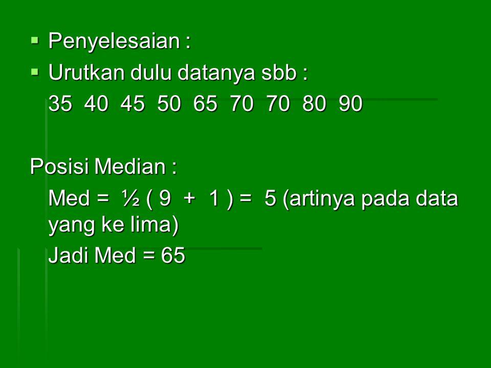 Contoh 2 : Untuk data genap Hitung Median dari data berikut : 50 65 70 90 40 35 45 70 80 50 Jawab : Data diurutkan dulu menjadi 35 40 45 50 50 65 70 70 80 90 Posisis median : ½ (10 + 1) = 5,5 Jadi Med.