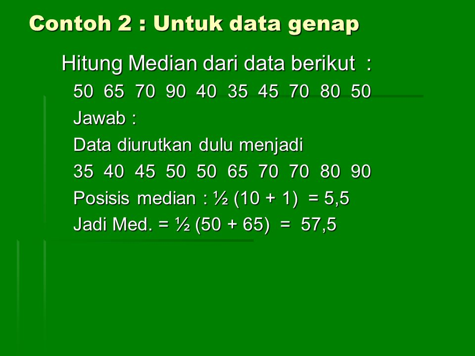 Contoh 2 : Untuk data genap Hitung Median dari data berikut : 50 65 70 90 40 35 45 70 80 50 Jawab : Data diurutkan dulu menjadi 35 40 45 50 50 65 70 7