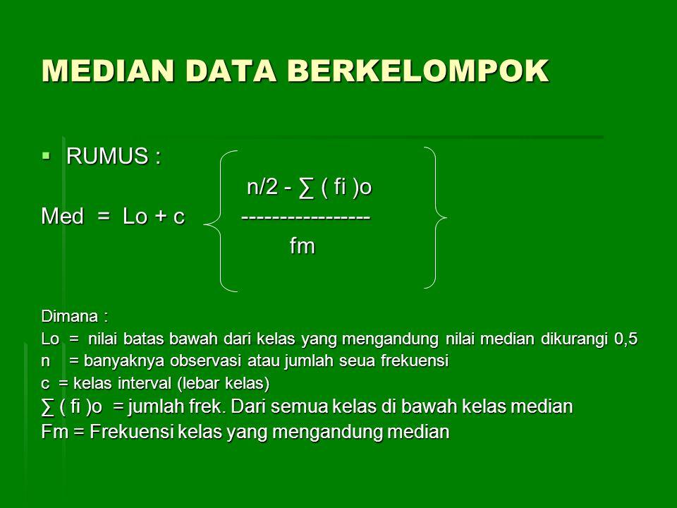 MEDIAN DATA BERKELOMPOK  RUMUS : n/2 - ∑ ( fi )o n/2 - ∑ ( fi )o Med = Lo + c ----------------- fm fm Dimana : Lo = nilai batas bawah dari kelas yang