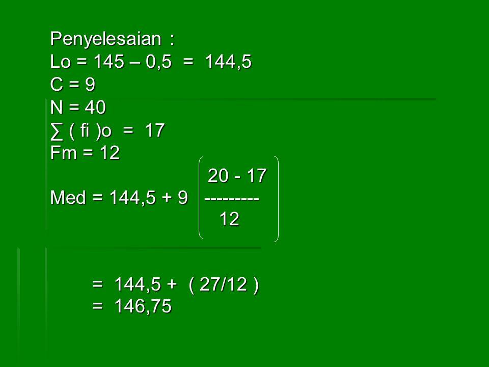 Penyelesaian : Lo = 145 – 0,5 = 144,5 C = 9 N = 40 ∑ ( fi )o = 17 Fm = 12 20 - 17 20 - 17 Med = 144,5 + 9 --------- 12 12 = 144,5 + ( 27/12 ) = 144,5