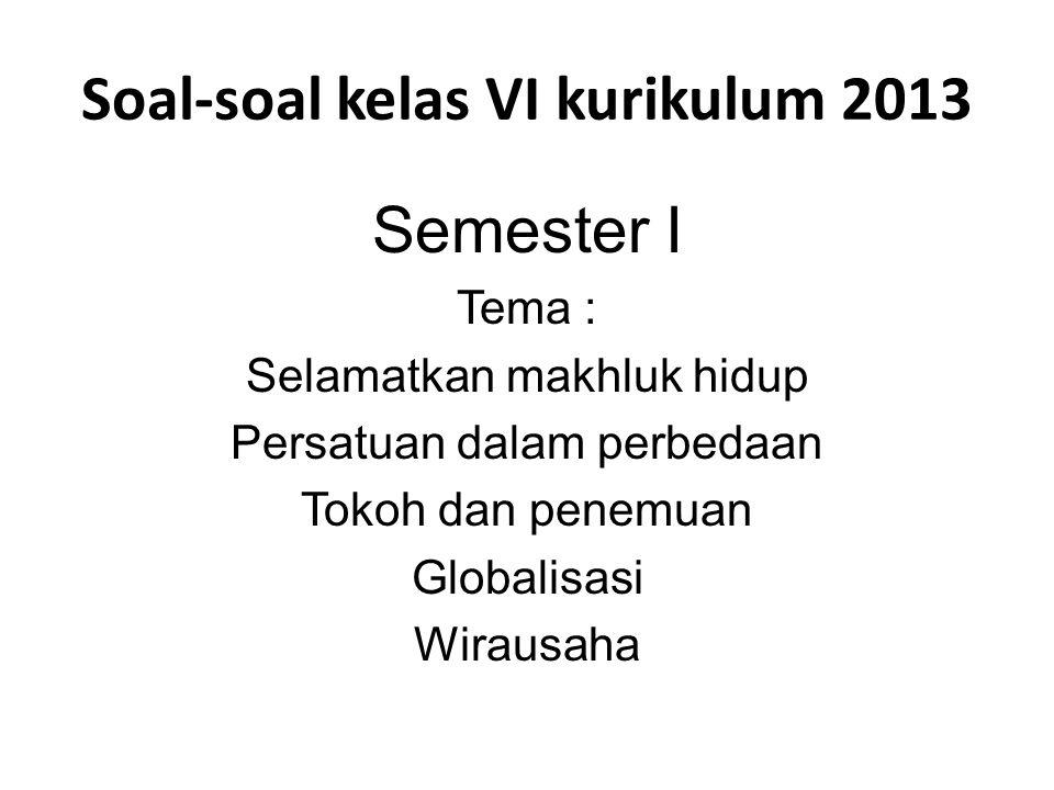 Soal-soal kelas VI kurikulum 2013 Semester I Tema : Selamatkan makhluk hidup Persatuan dalam perbedaan Tokoh dan penemuan Globalisasi Wirausaha