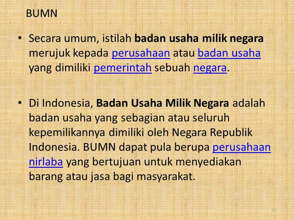 BUMN Secara umum, istilah badan usaha milik negara merujuk kepada perusahaan atau badan usaha yang dimiliki pemerintah sebuah negara.perusahaanbadan usahapemerintahnegara Di Indonesia, Badan Usaha Milik Negara adalah badan usaha yang sebagian atau seluruh kepemilikannya dimiliki oleh Negara Republik Indonesia.