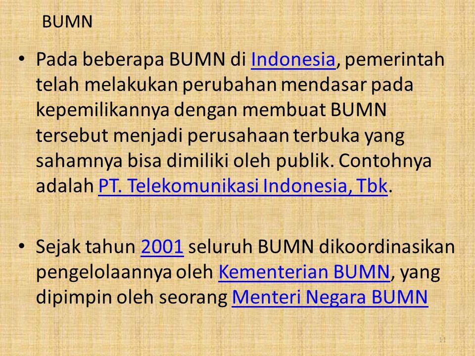 BUMN Pada beberapa BUMN di Indonesia, pemerintah telah melakukan perubahan mendasar pada kepemilikannya dengan membuat BUMN tersebut menjadi perusahaan terbuka yang sahamnya bisa dimiliki oleh publik.
