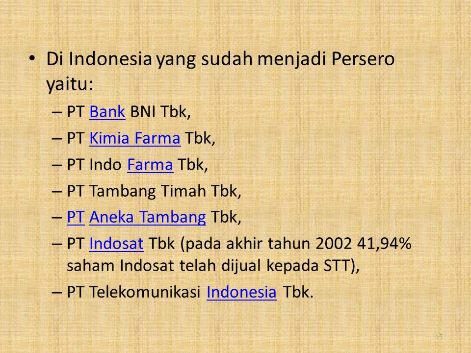 Di Indonesia yang sudah menjadi Persero yaitu: – PT Bank BNI Tbk,Bank – PT Kimia Farma Tbk,Kimia Farma – PT Indo Farma Tbk,Farma – PT Tambang Timah Tbk, – PT Aneka Tambang Tbk, PTAneka Tambang – PT Indosat Tbk (pada akhir tahun 2002 41,94% saham Indosat telah dijual kepada STT),Indosat – PT Telekomunikasi Indonesia Tbk.Indonesia 15