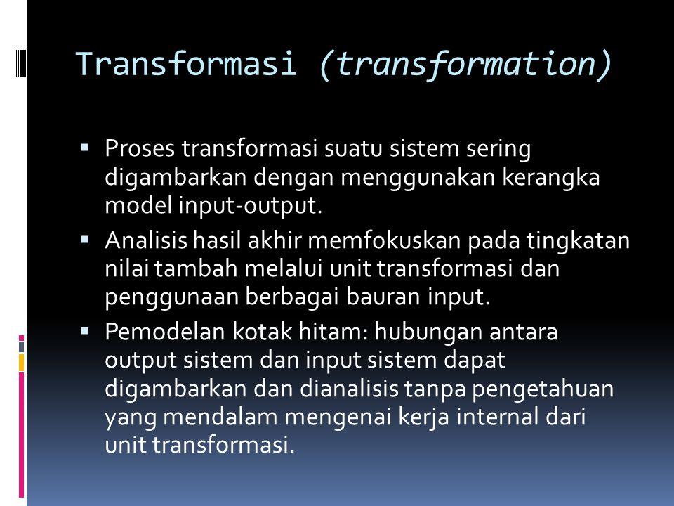 Transformasi (transformation)  Proses transformasi suatu sistem sering digambarkan dengan menggunakan kerangka model input-output.