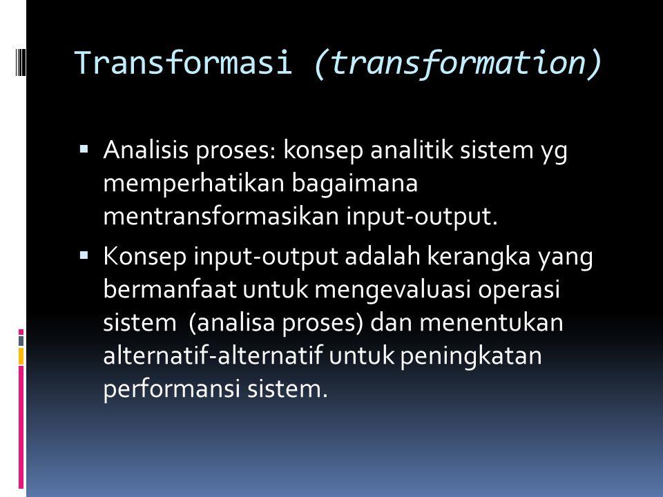 Transformasi (transformation)  Analisis proses: konsep analitik sistem yg memperhatikan bagaimana mentransformasikan input-output.