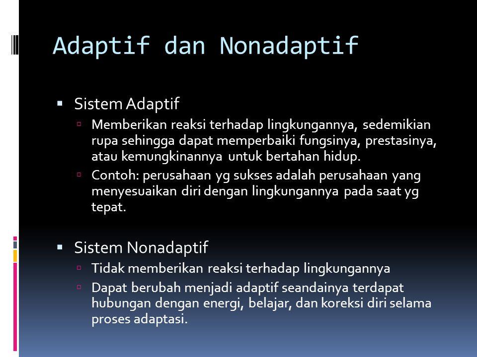 Adaptif dan Nonadaptif  Sistem Adaptif  Memberikan reaksi terhadap lingkungannya, sedemikian rupa sehingga dapat memperbaiki fungsinya, prestasinya, atau kemungkinannya untuk bertahan hidup.