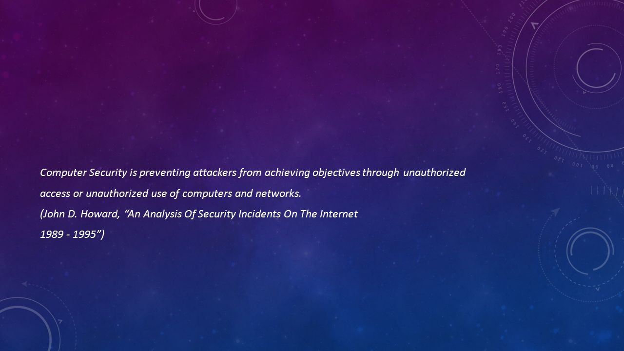 Computer Security is preventing attackers from achieving objectives through unauthorized access or unauthorized use of computers and networks. (John D