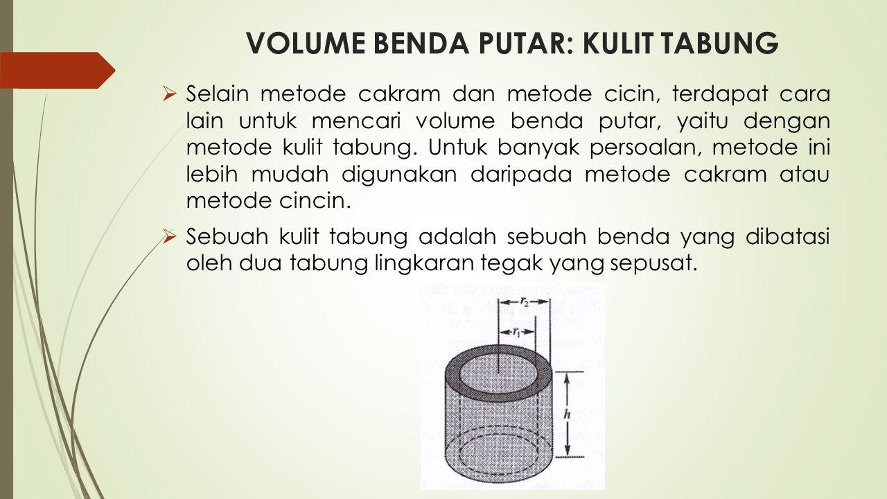 VOLUME BENDA PUTAR: KULIT TABUNG  Selain metode cakram dan metode cicin, terdapat cara lain untuk mencari volume benda putar, yaitu dengan metode kulit tabung.