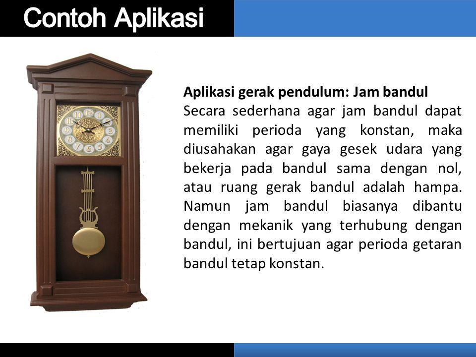 Aplikasi gerak pendulum: Jam bandul Secara sederhana agar jam bandul dapat memiliki perioda yang konstan, maka diusahakan agar gaya gesek udara yang bekerja pada bandul sama dengan nol, atau ruang gerak bandul adalah hampa.