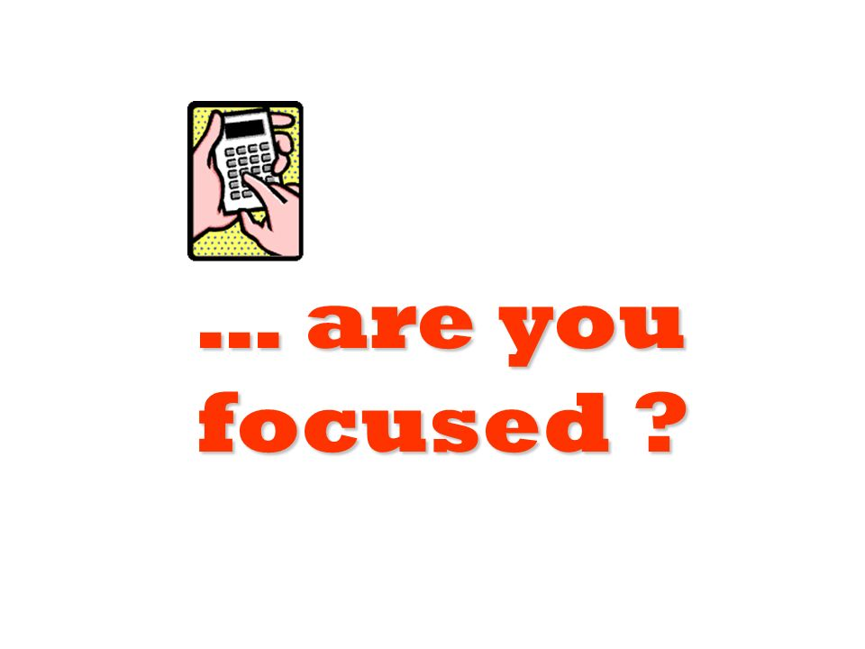 … are you focused