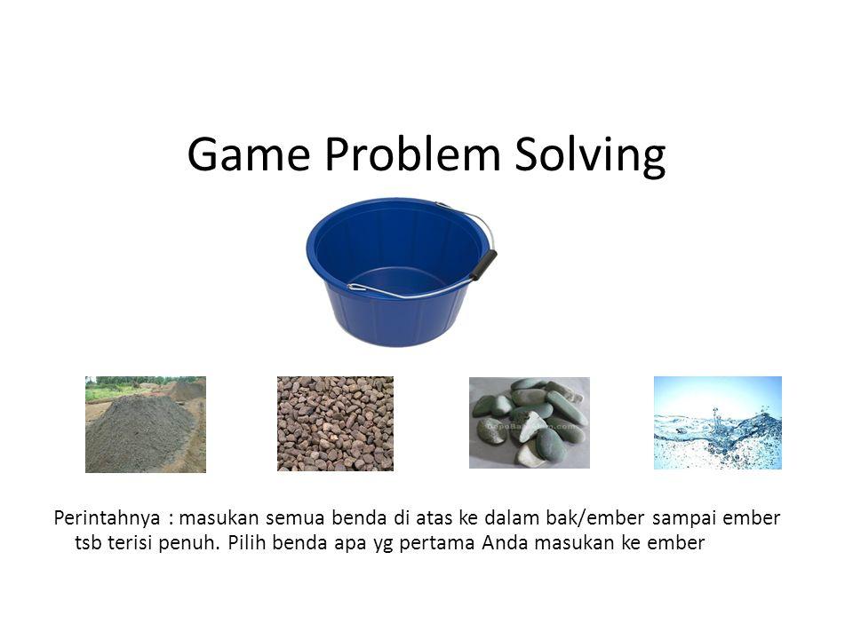 Game Problem Solving Perintahnya : masukan semua benda di atas ke dalam bak/ember sampai ember tsb terisi penuh. Pilih benda apa yg pertama Anda masuk