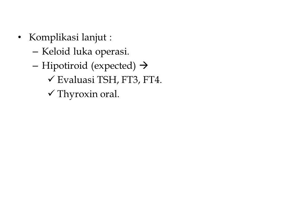 Komplikasi lanjut : – Keloid luka operasi. – Hipotiroid (expected)  Evaluasi TSH, FT3, FT4.