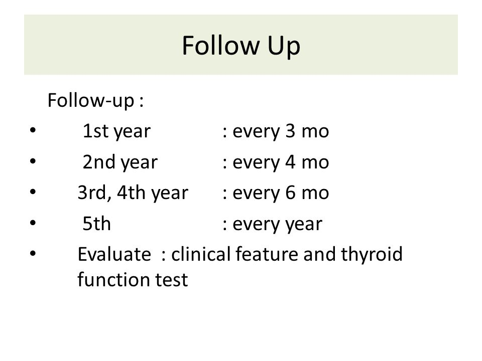 Follow Up Follow-up : 1st year: every 3 mo 2nd year: every 4 mo 3rd, 4th year: every 6 mo 5th: every year Evaluate : clinical feature and thyroid function test