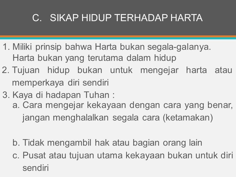 C.SIKAP HIDUP TERHADAP HARTA 1. Miliki prinsip bahwa Harta bukan segala-galanya.