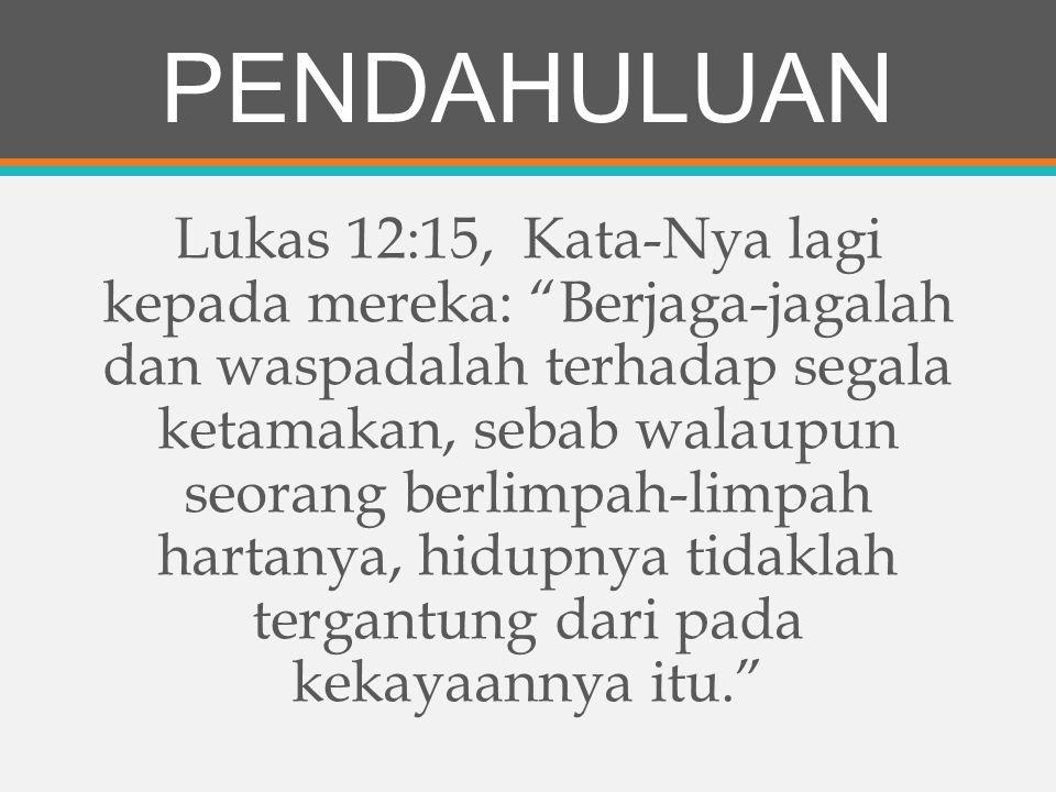 PENDAHULUAN Lukas 12:15, Kata-Nya lagi kepada mereka: Berjaga-jagalah dan waspadalah terhadap segala ketamakan, sebab walaupun seorang berlimpah-limpah hartanya, hidupnya tidaklah tergantung dari pada kekayaannya itu.