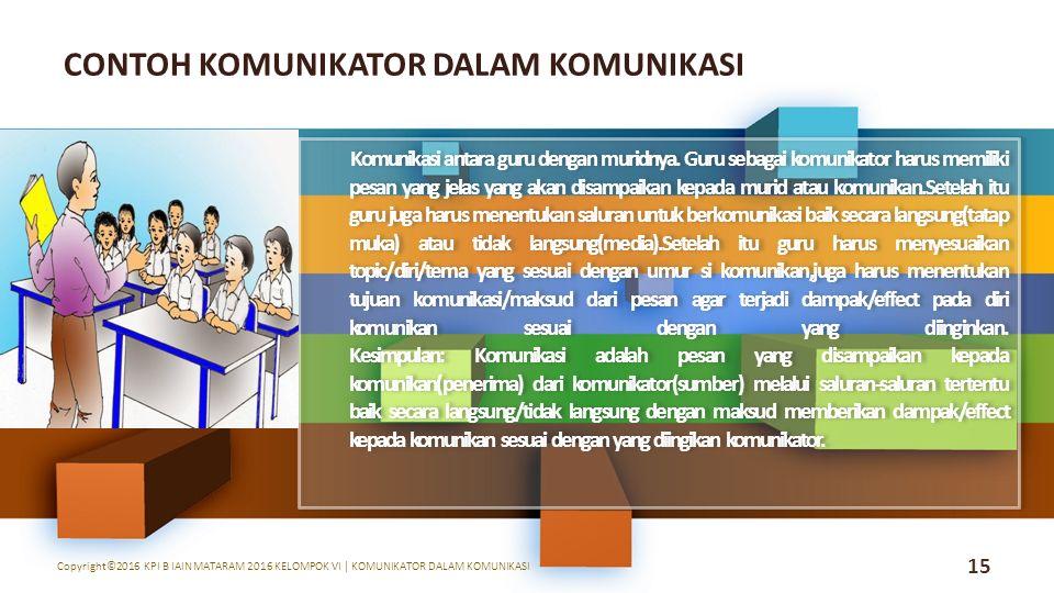 15 Copyright©2016 KPI B IAIN MATARAM 2016 KELOMPOK VI | KOMUNIKATOR DALAM KOMUNIKASI CONTOH KOMUNIKATOR DALAM KOMUNIKASI Komunikasi antara guru dengan muridnya.