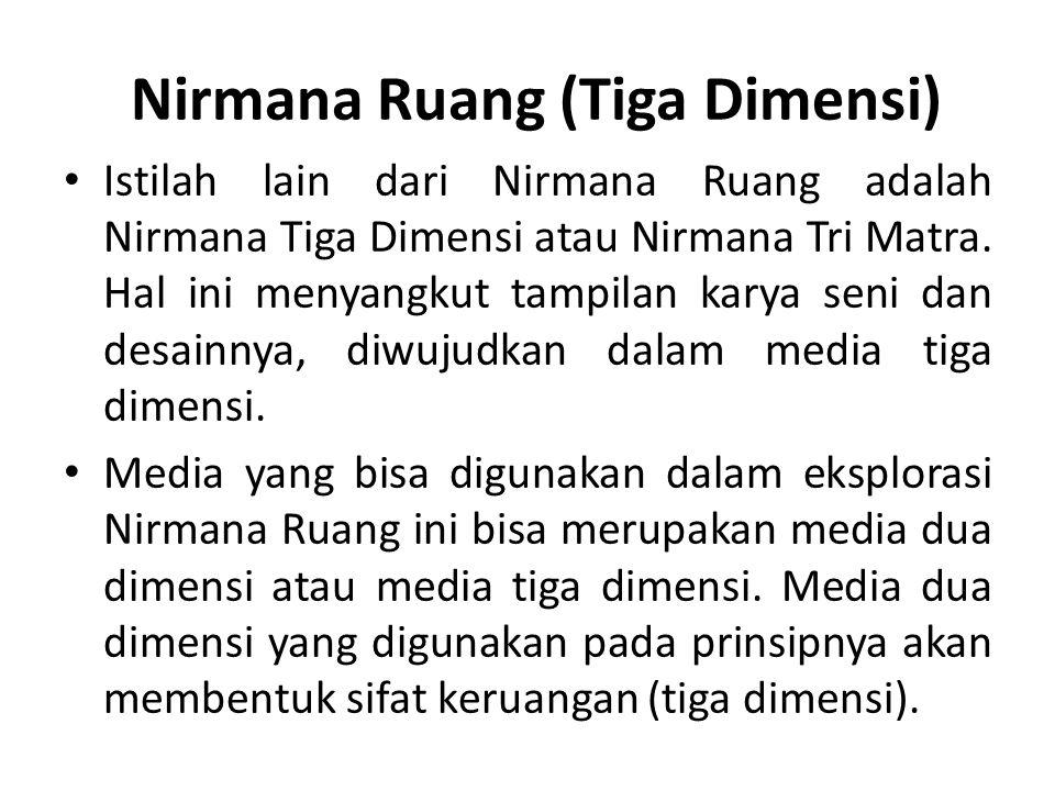 Nirmana Ruang (Tiga Dimensi) Istilah lain dari Nirmana Ruang adalah Nirmana Tiga Dimensi atau Nirmana Tri Matra. Hal ini menyangkut tampilan karya sen