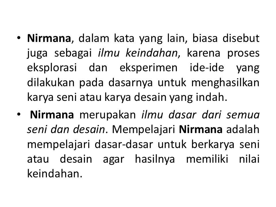 Nirmana, dalam kata yang lain, biasa disebut juga sebagai ilmu keindahan, karena proses eksplorasi dan eksperimen ide-ide yang dilakukan pada dasarnya