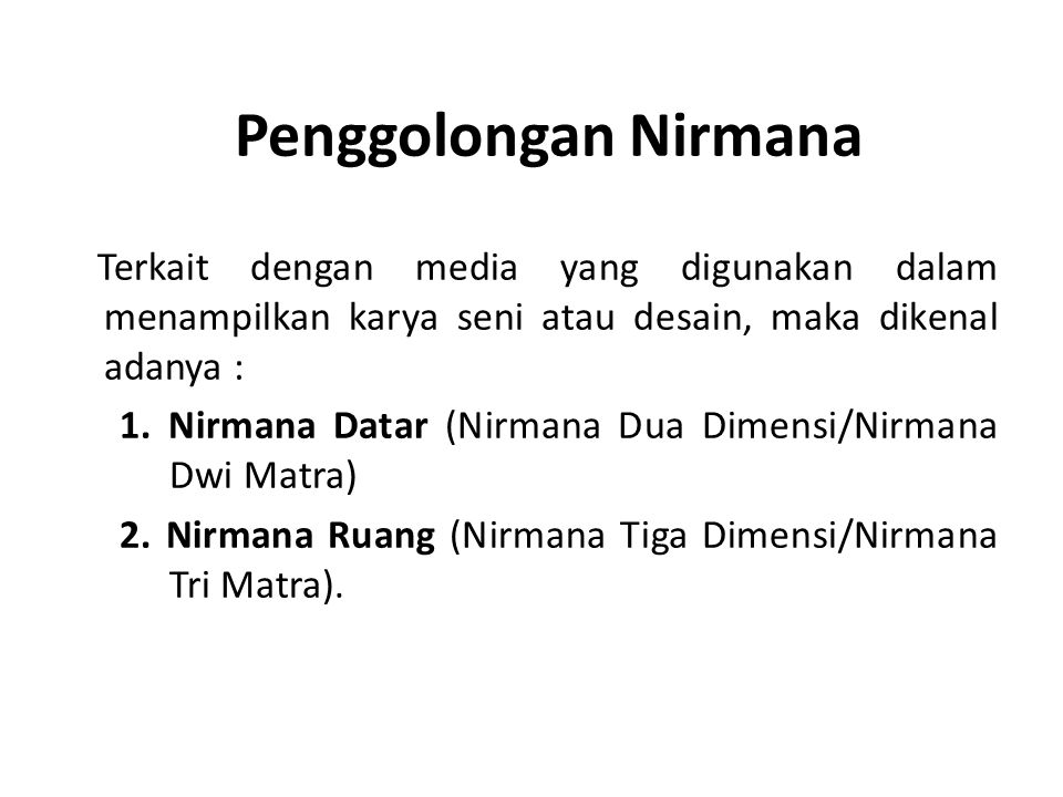 Penggolongan Nirmana Terkait dengan media yang digunakan dalam menampilkan karya seni atau desain, maka dikenal adanya : 1. Nirmana Datar (Nirmana Dua