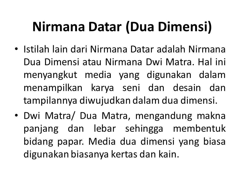 Nirmana Datar (Dua Dimensi) Istilah lain dari Nirmana Datar adalah Nirmana Dua Dimensi atau Nirmana Dwi Matra. Hal ini menyangkut media yang digunakan