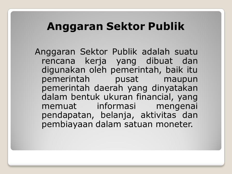 Anggaran Sektor Publik Anggaran Sektor Publik adalah suatu rencana kerja yang dibuat dan digunakan oleh pemerintah, baik itu pemerintah pusat maupun p