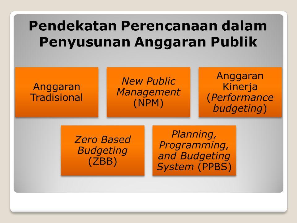 Pendekatan Perencanaan dalam Penyusunan Anggaran Publik Anggaran Tradisional New Public Management (NPM) Anggaran Kinerja (Performance budgeting) Zero Based Budgeting (ZBB) Planning, Programming, and Budgeting System (PPBS)