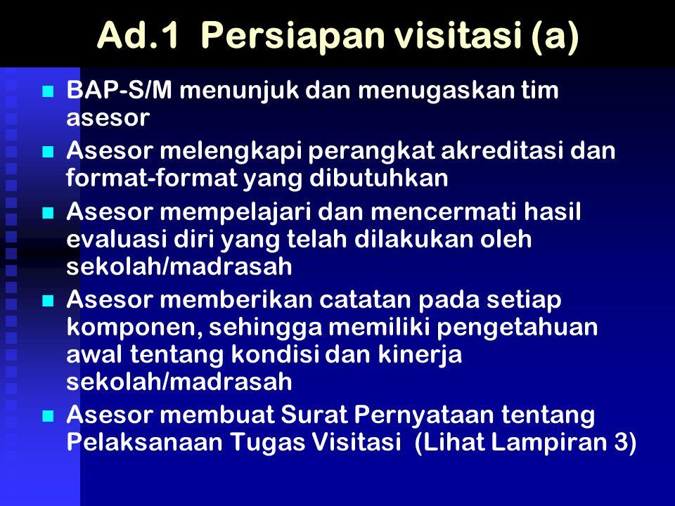 Ad.1 Persiapan visitasi (a) BAP-S/M menunjuk dan menugaskan tim asesor Asesor melengkapi perangkat akreditasi dan format-format yang dibutuhkan Asesor