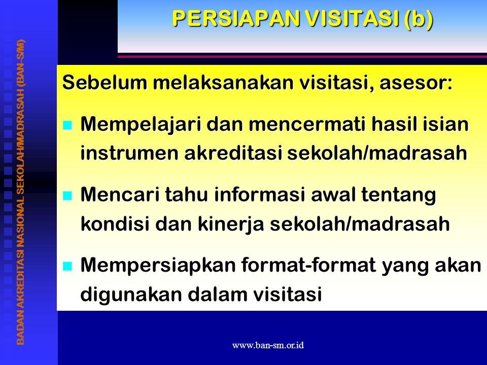 www.ban-sm.or.id PERSIAPAN VISITASI (b) Sebelum melaksanakan visitasi, asesor: Mempelajari dan mencermati hasil isian instrumen akreditasi sekolah/madrasah Mencari tahu informasi awal tentang kondisi dan kinerja sekolah/madrasah Mempersiapkan format-format yang akan digunakan dalam visitasi BADAN AKREDITASI NASIONAL SEKOLAH/MADRASAH (BAN-S/M)