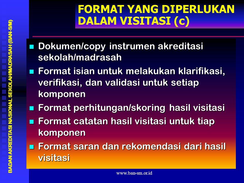 www.ban-sm.or.id FORMAT YANG DIPERLUKAN DALAM VISITASI (c) Dokumen/copy instrumen akreditasi sekolah/madrasah Dokumen/copy instrumen akreditasi sekolah/madrasah Format isian untuk melakukan klarifikasi, verifikasi, dan validasi untuk setiap komponen Format isian untuk melakukan klarifikasi, verifikasi, dan validasi untuk setiap komponen Format perhitungan/skoring hasil visitasi Format perhitungan/skoring hasil visitasi Format catatan hasil visitasi untuk tiap komponen Format catatan hasil visitasi untuk tiap komponen Format saran dan rekomendasi dari hasil visitasi Format saran dan rekomendasi dari hasil visitasi BADAN AKREDITASI NASIONAL SEKOLAH/MADRASAH (BAN-S/M)