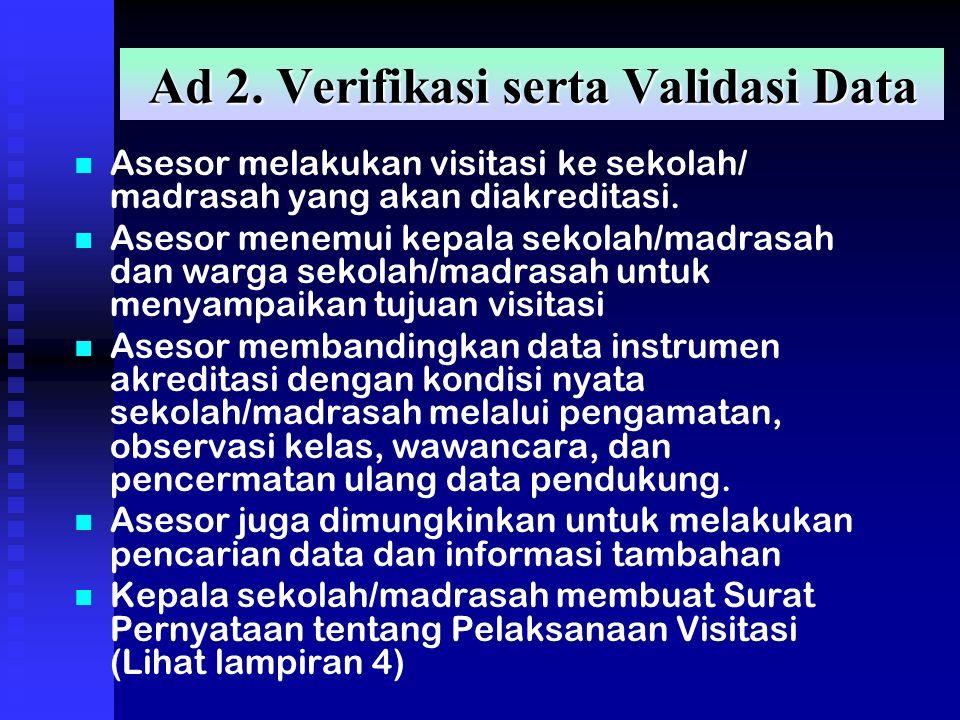 Ad 2. Verifikasi serta Validasi Data Asesor melakukan visitasi ke sekolah/ madrasah yang akan diakreditasi. Asesor menemui kepala sekolah/madrasah dan