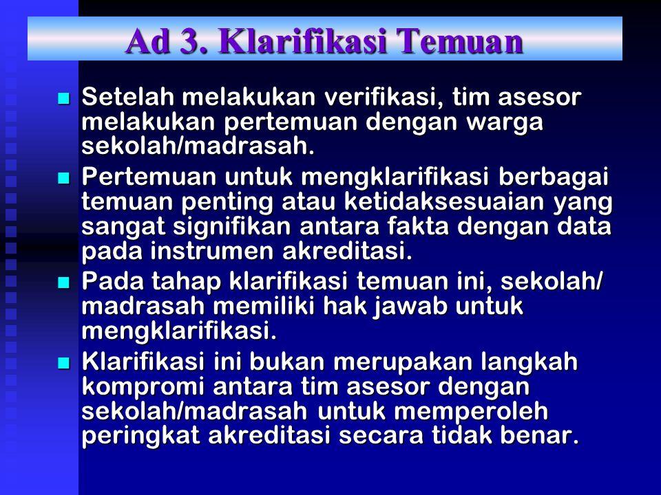 Ad 3. Klarifikasi Temuan Setelah melakukan verifikasi, tim asesor melakukan pertemuan dengan warga sekolah/madrasah. Setelah melakukan verifikasi, tim