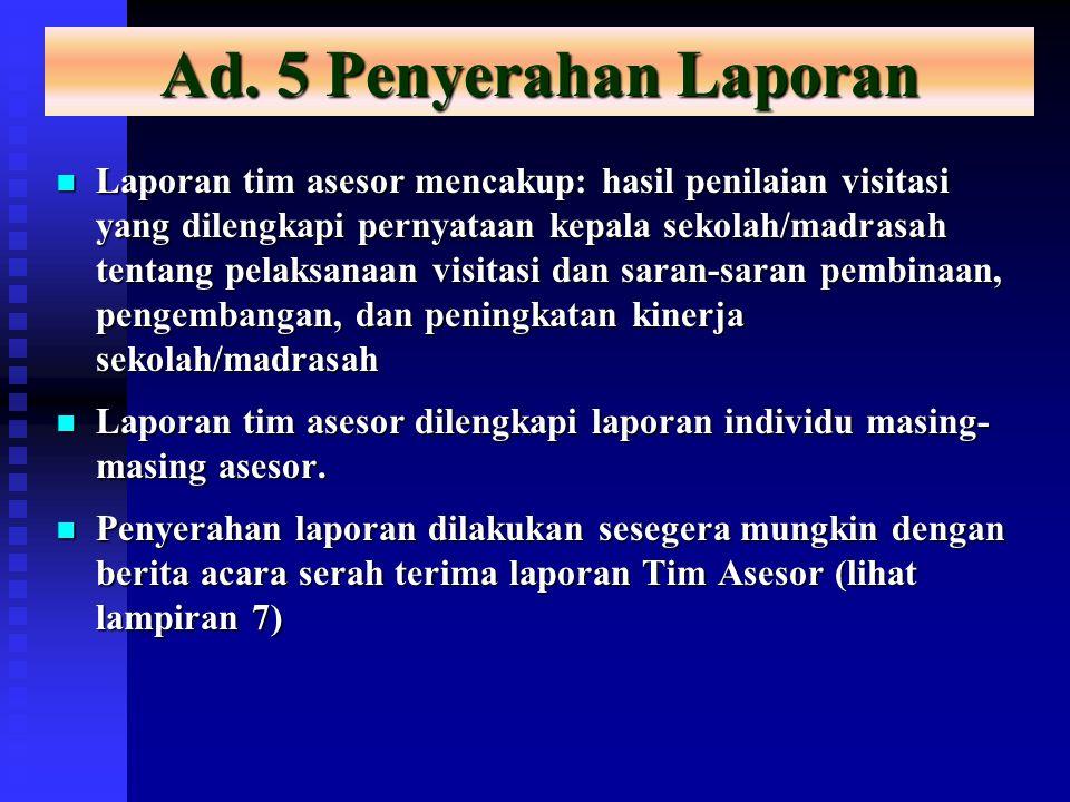 Ad. 5 Penyerahan Laporan Laporan tim asesor mencakup: hasil penilaian visitasi yang dilengkapi pernyataan kepala sekolah/madrasah tentang pelaksanaan