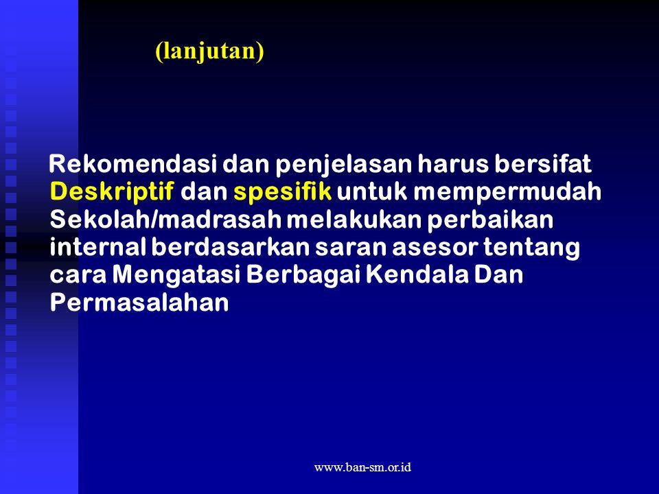 www.ban-sm.or.id (lanjutan) Rekomendasi dan penjelasan harus bersifat Deskriptif dan spesifik untuk mempermudah Sekolah/madrasah melakukan perbaikan i
