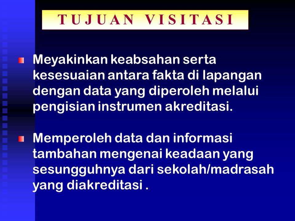 T U J U A N V I S I T A S I Meyakinkan keabsahan serta kesesuaian antara fakta di lapangan dengan data yang diperoleh melalui pengisian instrumen akreditasi.