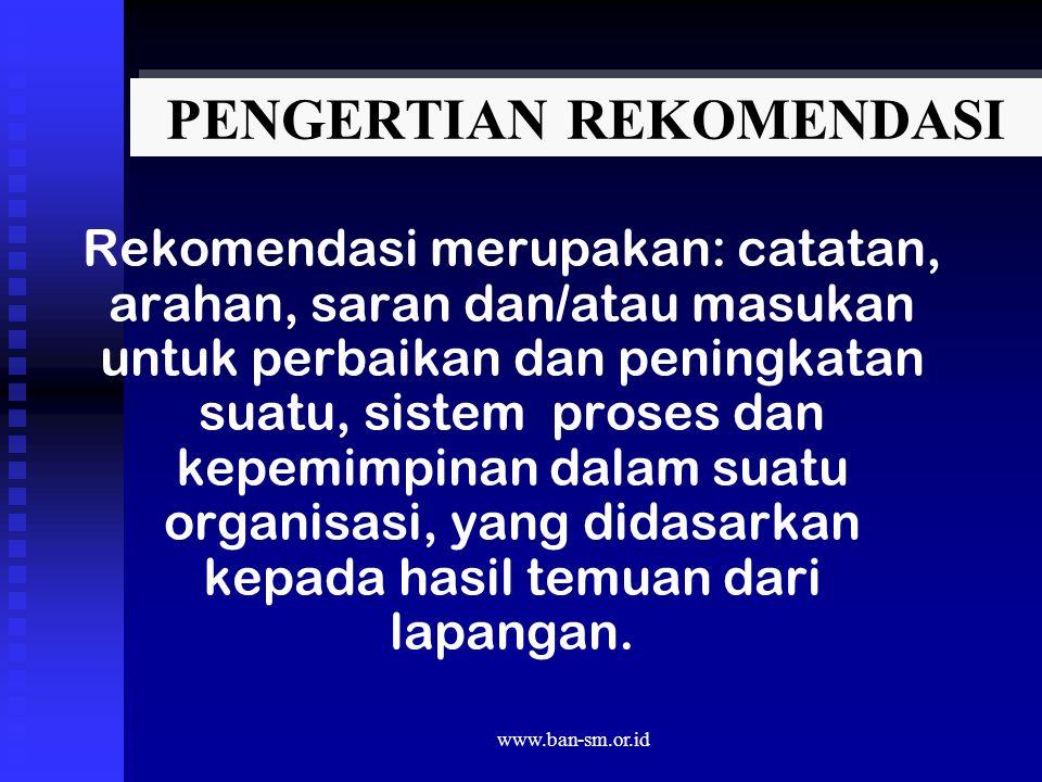 www.ban-sm.or.id PENGERTIAN REKOMENDASI Rekomendasi merupakan: catatan, arahan, saran dan/atau masukan untuk perbaikan dan peningkatan suatu, sistem p