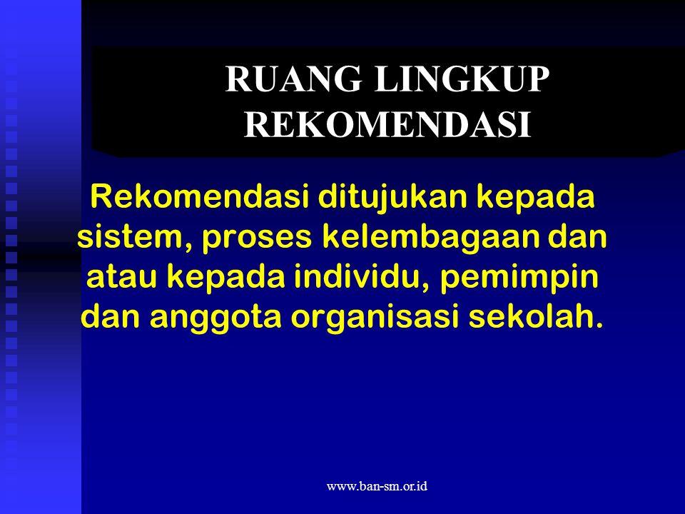 www.ban-sm.or.id RUANG LINGKUP REKOMENDASI Rekomendasi ditujukan kepada sistem, proses kelembagaan dan atau kepada individu, pemimpin dan anggota organisasi sekolah.