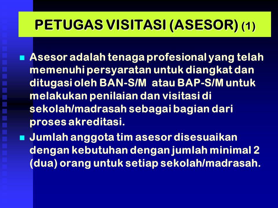 PETUGAS VISITASI (ASESOR) (1) Asesor adalah tenaga profesional yang telah memenuhi persyaratan untuk diangkat dan ditugasi oleh BAN-S/M atau BAP-S/M untuk melakukan penilaian dan visitasi di sekolah/madrasah sebagai bagian dari proses akreditasi.