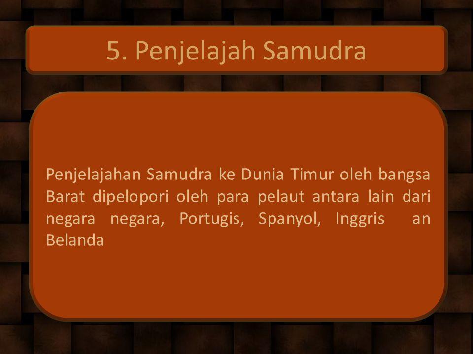5. Penjelajah Samudra Penjelajahan Samudra ke Dunia Timur oleh bangsa Barat dipelopori oleh para pelaut antara lain dari negara negara, Portugis, Span