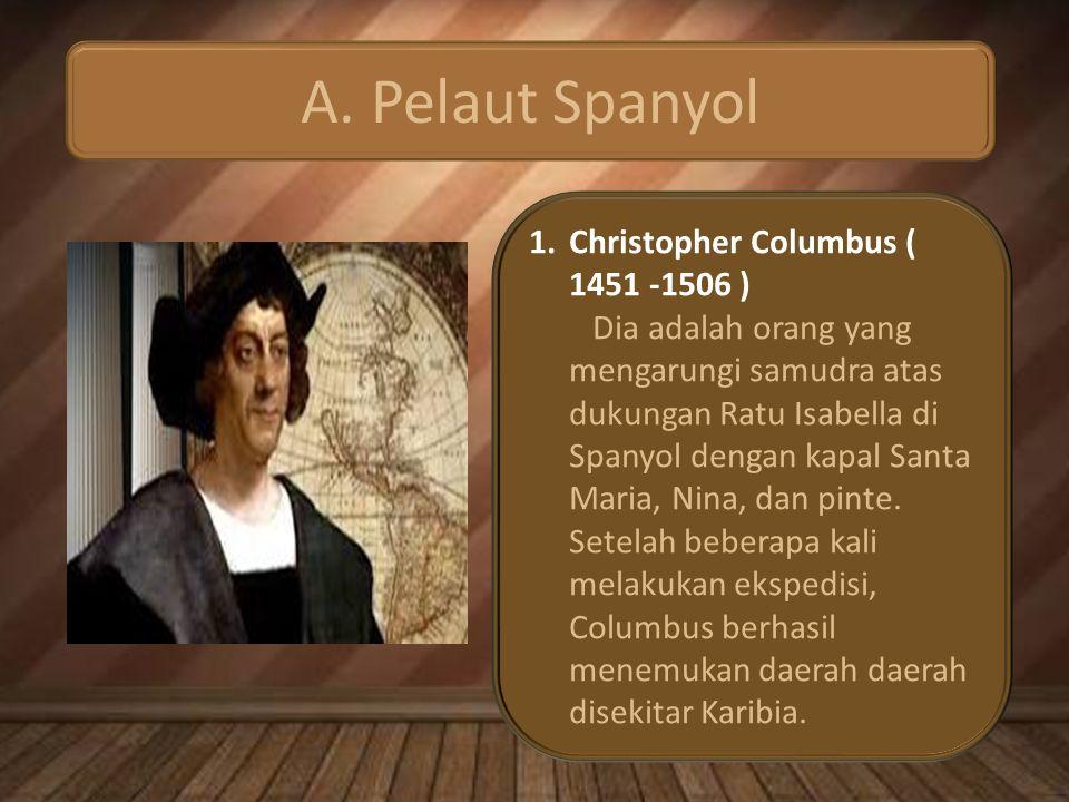 A. Pelaut Spanyol 1.Christopher Columbus ( 1451 -1506 ) Dia adalah orang yang mengarungi samudra atas dukungan Ratu Isabella di Spanyol dengan kapal S