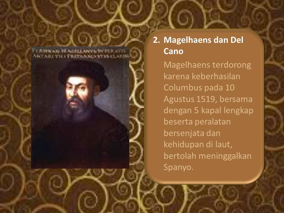 2.Magelhaens dan Del Cano Magelhaens terdorong karena keberhasilan Columbus pada 10 Agustus 1519, bersama dengan 5 kapal lengkap beserta peralatan bersenjata dan kehidupan di laut, bertolah meninggalkan Spanyo.